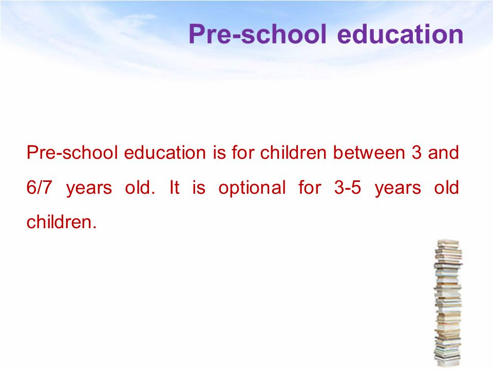 Pre-school education Pre-school education is for children between 3 and 6/7 years old.