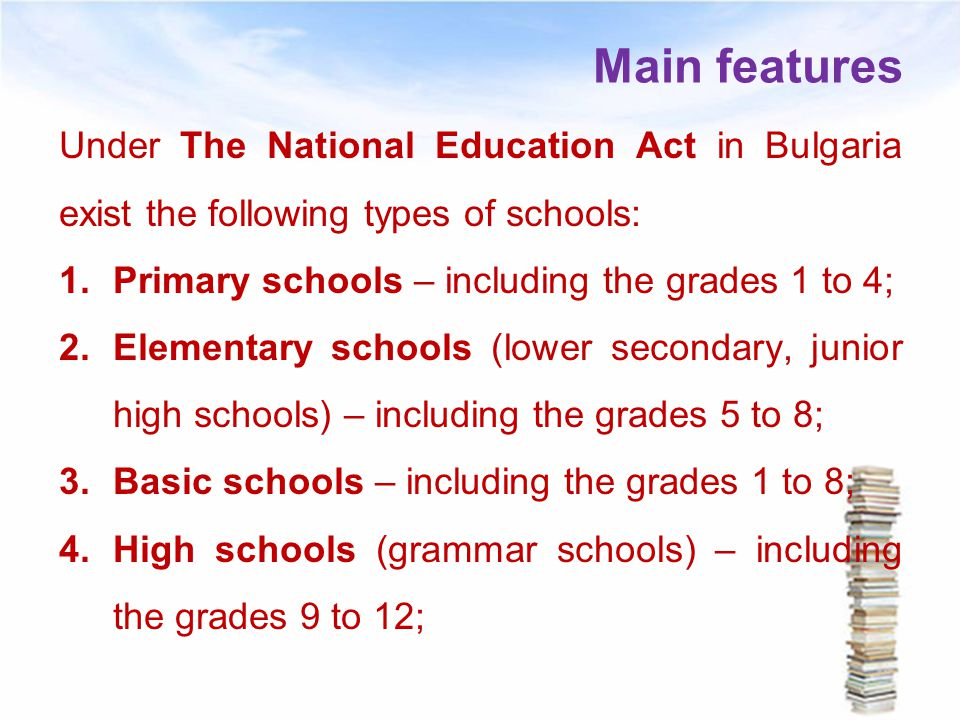 Main features Under The National Education Act in Bulgaria exist the following types of schools: Primary schools – including the grades 1 to 4;