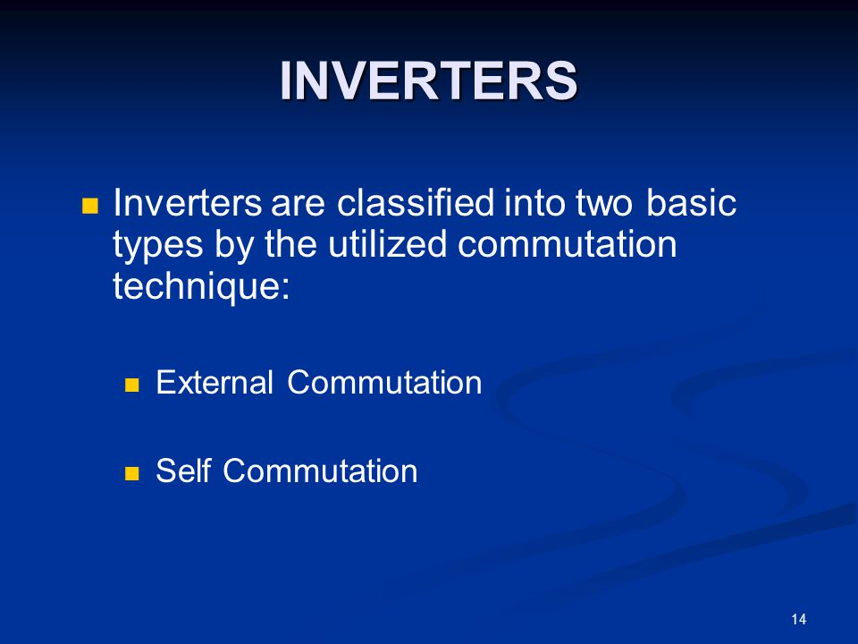 INVERTERS Inverters are classified into two basic types by the utilized commutation technique: External Commutation.