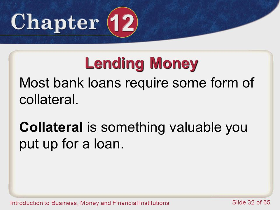 Lending Money Most bank loans require some form of collateral.