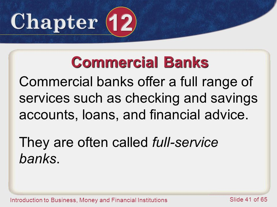 Commercial Banks Commercial banks offer a full range of services such as checking and savings accounts, loans, and financial advice.