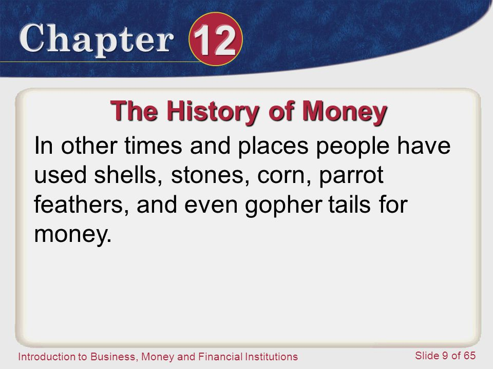 The History of Money In other times and places people have used shells, stones, corn, parrot feathers, and even gopher tails for money.