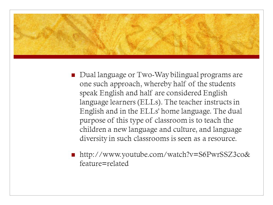 Dual language or Two-Way bilingual programs are one such approach, whereby half of the students speak English and half are considered English language learners (ELLs). The teacher instructs in English and in the ELLs home language. The dual purpose of this type of classroom is to teach the children a new language and culture, and language diversity in such classrooms is seen as a resource.