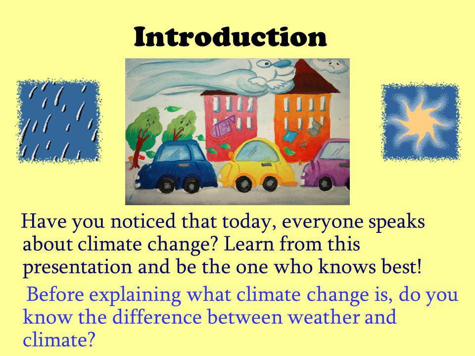Introduction Have you noticed that today, everyone speaks about climate change Learn from this presentation and be the one who knows best!
