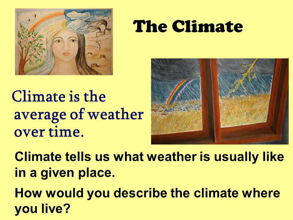 The Climate Climate is the average of weather over time. Climate tells us what weather is usually like in a given place.