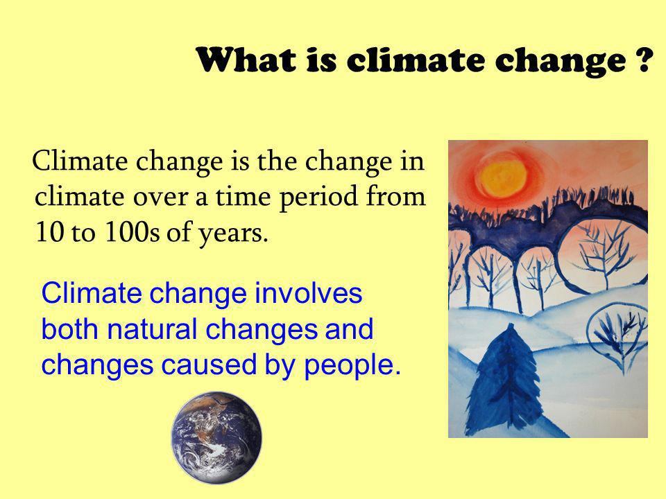 What is climate change Climate change is the change in climate over a time period from 10 to 100s of years.