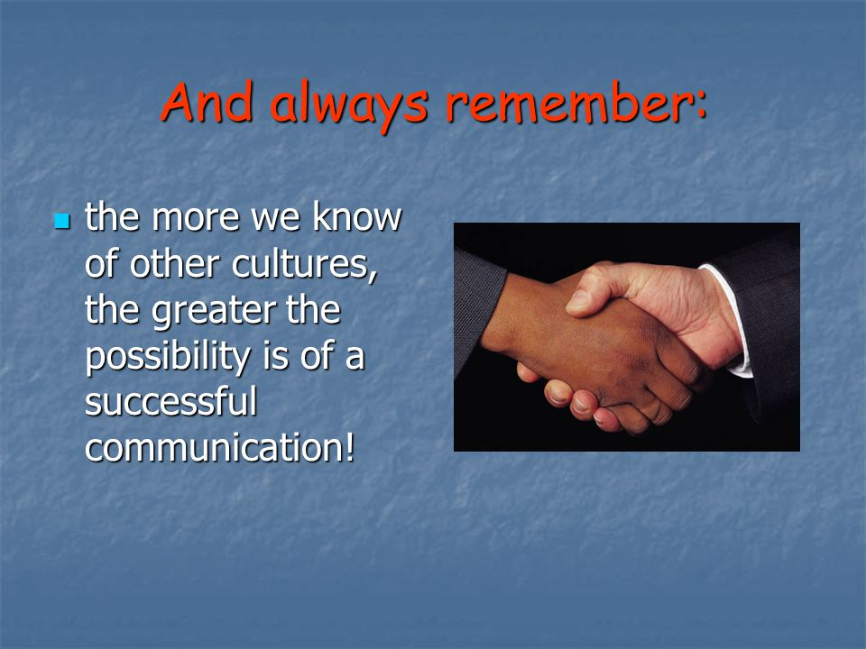 And always remember: the more we know of other cultures, the greater the possibility is of a successful communication!