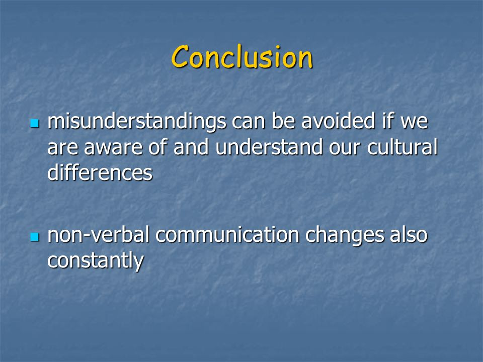 Conclusion misunderstandings can be avoided if we are aware of and understand our cultural differences.