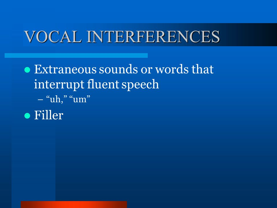 VOCAL INTERFERENCES Extraneous sounds or words that interrupt fluent speech uh, um Filler