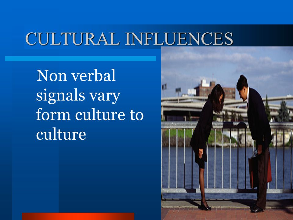 CULTURAL INFLUENCES Non verbal signals vary form culture to culture