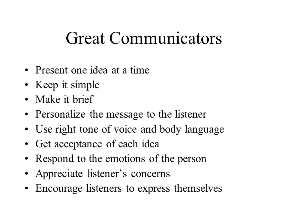 Great Communicators Present one idea at a time Keep it simple