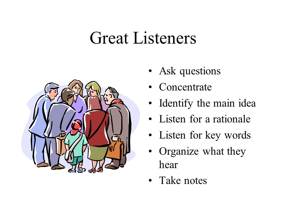 Great Listeners Ask questions Concentrate Identify the main idea