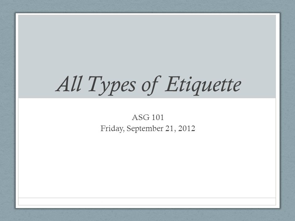 All Types of Etiquette ASG 101 Friday, September 21, 2012