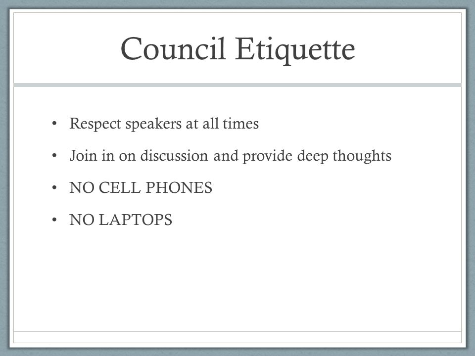 Council Etiquette Respect speakers at all times