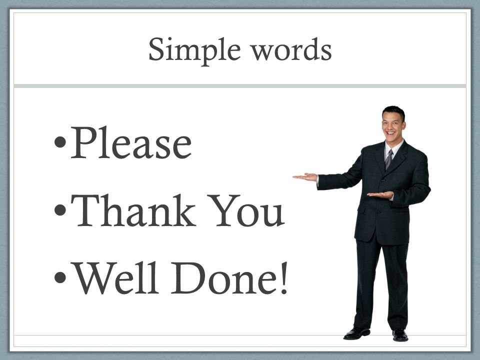 Simple words Please Thank You Well Done!