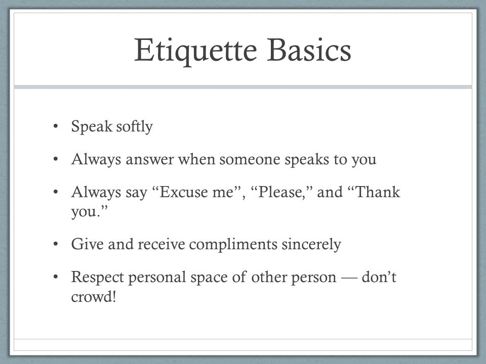 Etiquette Basics Speak softly Always answer when someone speaks to you