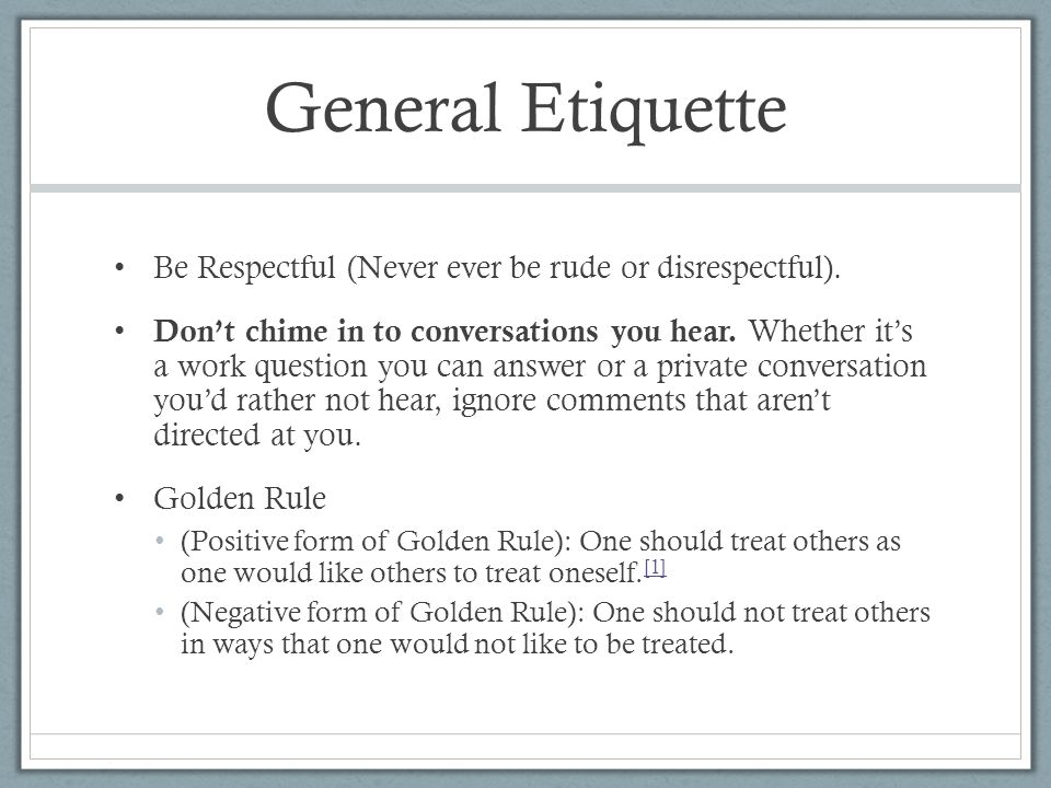 General Etiquette Be Respectful (Never ever be rude or disrespectful).