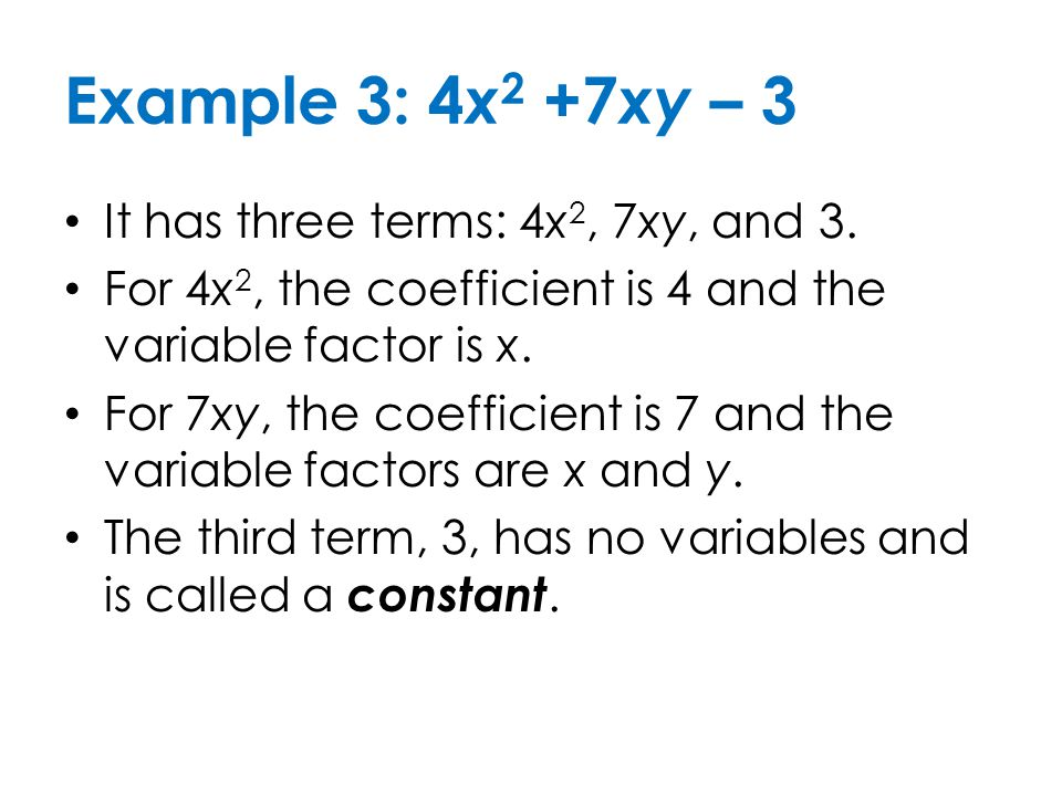 Example 3: 4x2 +7xy – 3 It has three terms: 4x2, 7xy, and 3.
