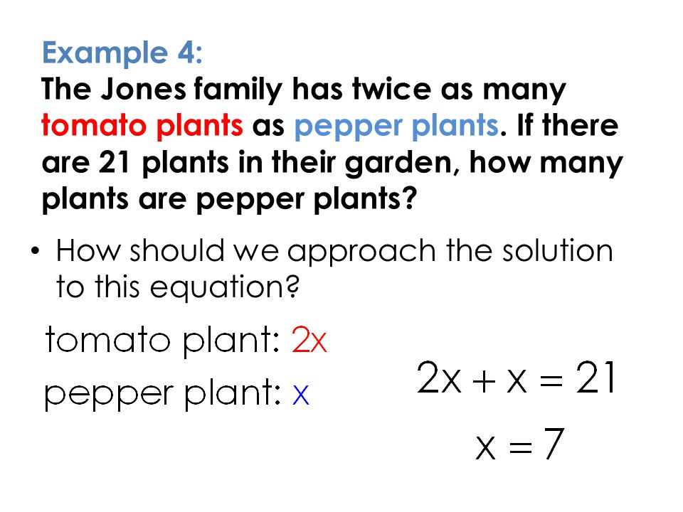 Example 4: The Jones family has twice as many tomato plants as pepper plants. If there are 21 plants in their garden, how many plants are pepper plants