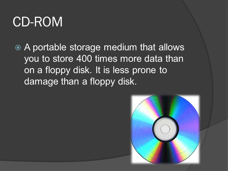 CD-ROM A portable storage medium that allows you to store 400 times more data than on a floppy disk.