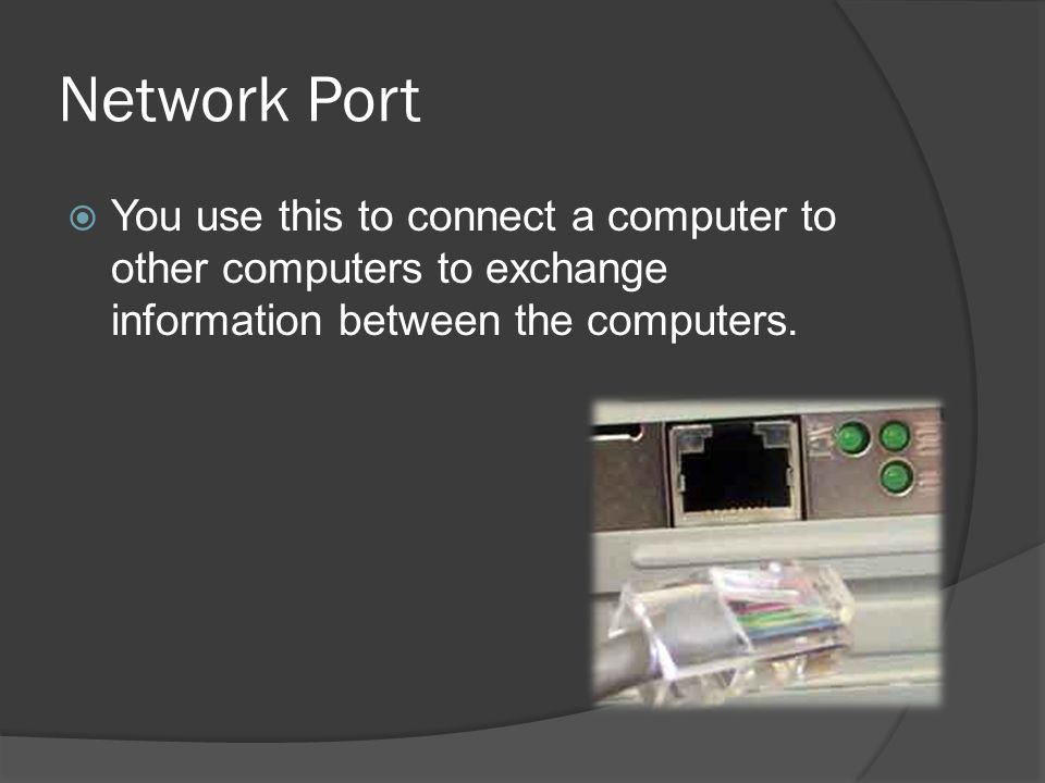 Network Port You use this to connect a computer to other computers to exchange information between the computers.