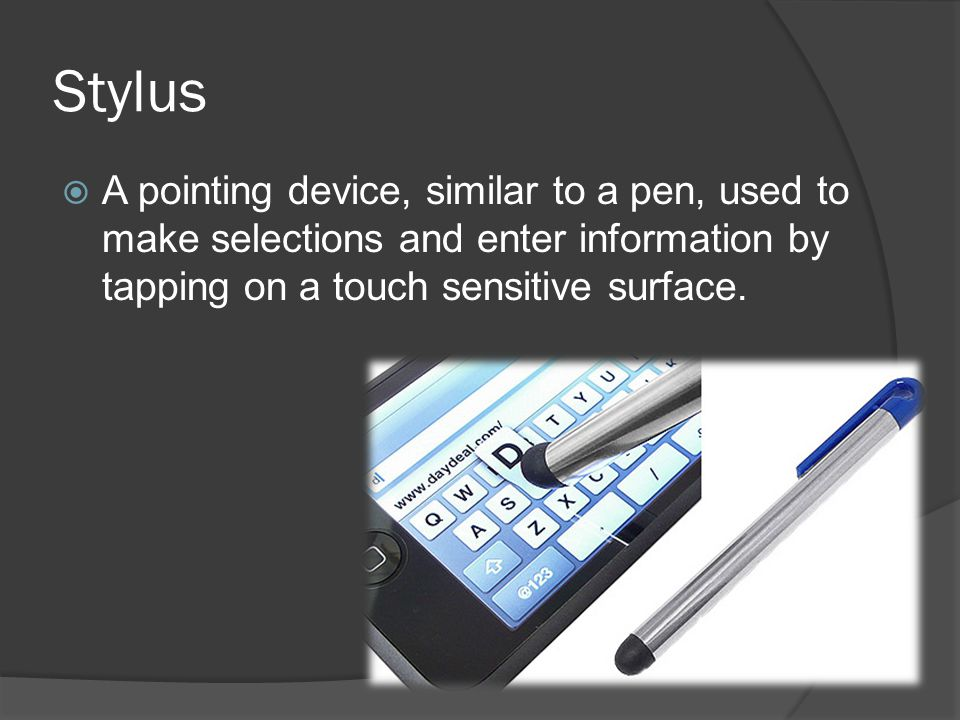 Stylus A pointing device, similar to a pen, used to make selections and enter information by tapping on a touch sensitive surface.