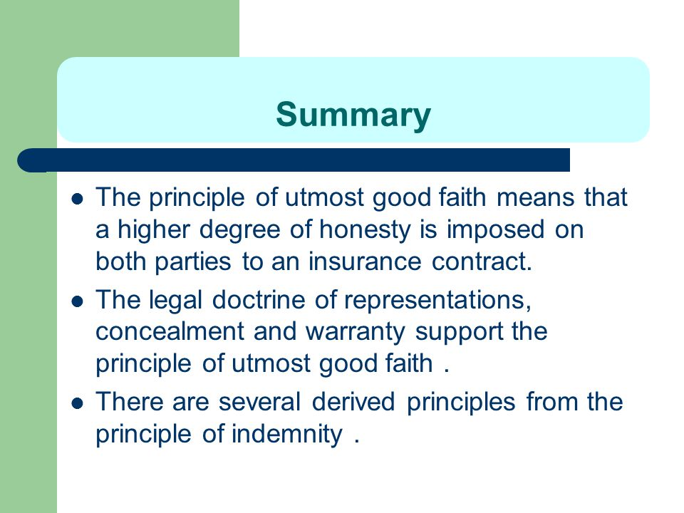 Summary The principle of utmost good faith means that a higher degree of honesty is imposed on both parties to an insurance contract.
