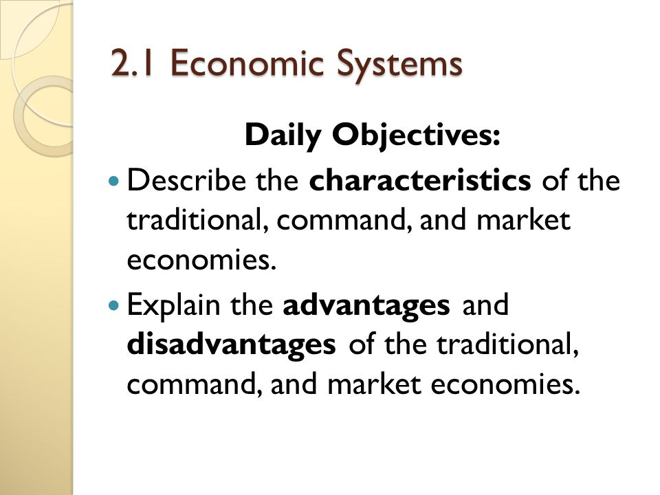 what e are the characteristics of traditional economic system Economists generally recognize four basic types of economic systems—traditional, command, market, and mixed—but they don't completely agree on the question of which system best addresses the challenge of scarcity.