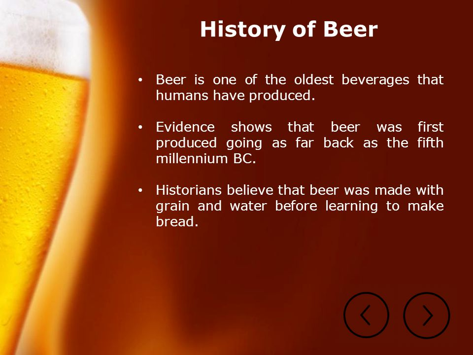 history of beer The history of beer making is a story of creation, devotion and honour although wine making is a very old art that possibly originated with the phoenicians some 2,600 years ago, the art of beer making is said to be older than that of farming.