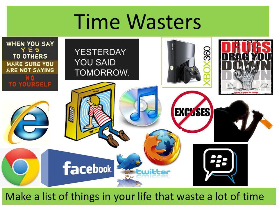 Time Wasters Make a list of things in your life that waste a lot of time