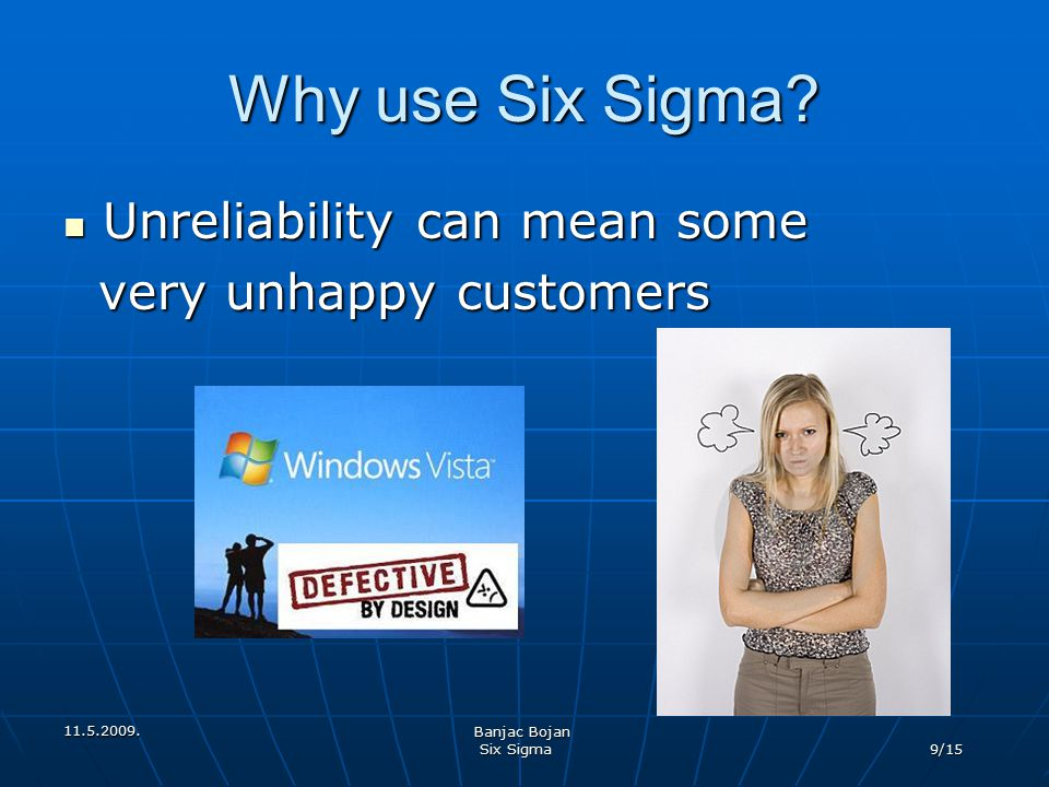 Why use Six Sigma Unreliability can mean some very unhappy customers