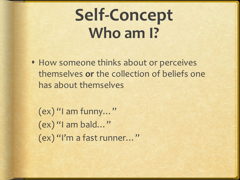 Self-Concept Who am I How someone thinks about or perceives themselves or the collection of beliefs one has about themselves.