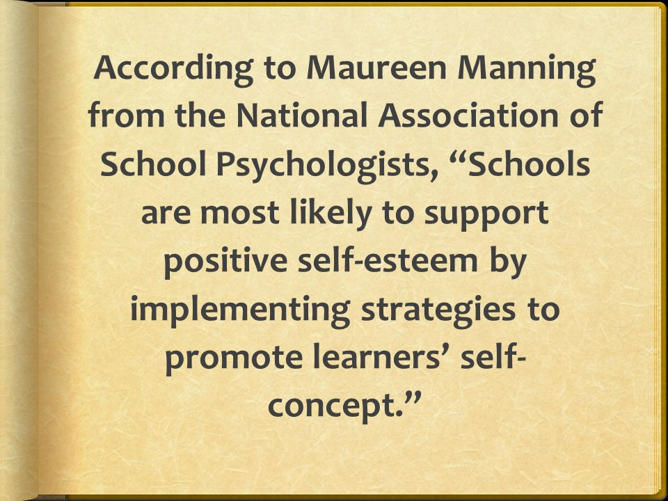 According to Maureen Manning from the National Association of School Psychologists, Schools are most likely to support positive self-esteem by implementing strategies to promote learners' self-concept.