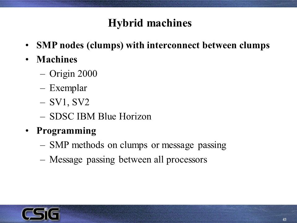 Hybrid machines SMP nodes (clumps) with interconnect between clumps