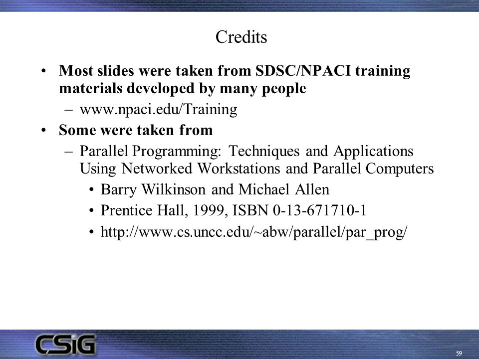 Credits Most slides were taken from SDSC/NPACI training materials developed by many people.