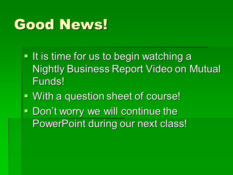 Good News! It is time for us to begin watching a Nightly Business Report Video on Mutual Funds! With a question sheet of course!