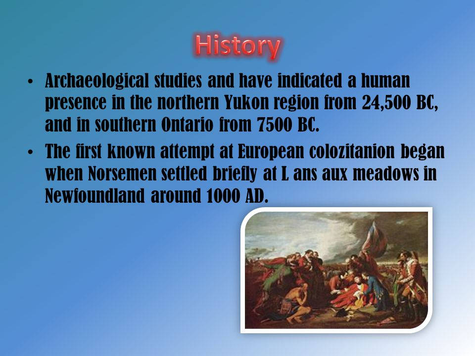 History Archaeological studies and have indicated a human presence in the northern Yukon region from 24,500 BC, and in southern Ontario from 7500 BC.