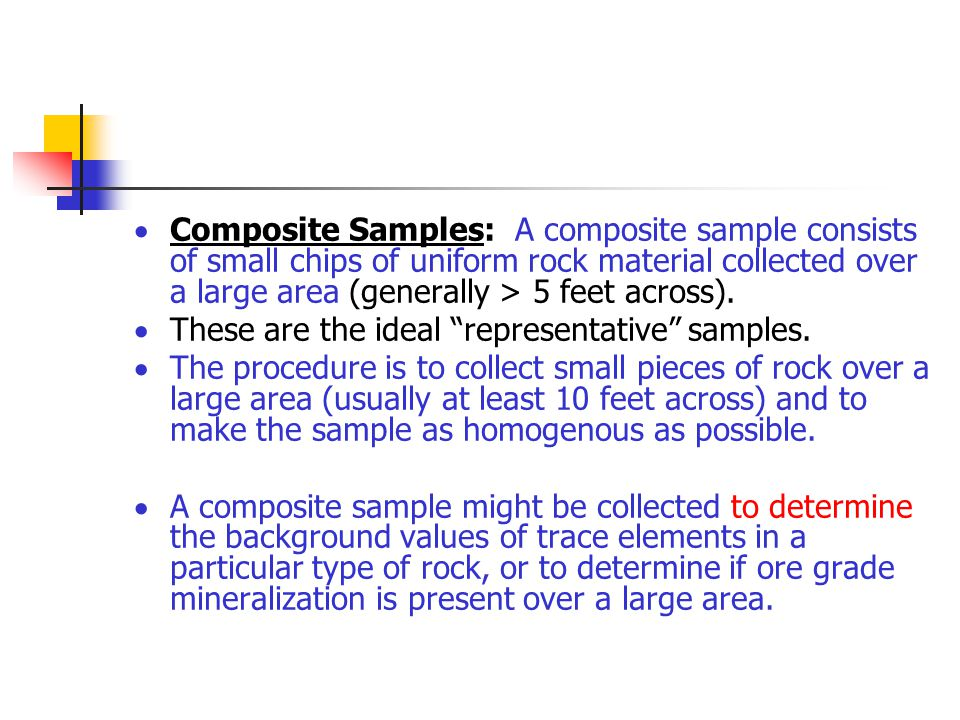 Composite Samples: A composite sample consists of small chips of uniform rock material collected over a large area (generally > 5 feet across).