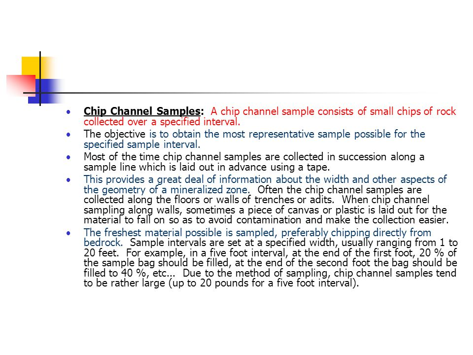Chip Channel Samples: A chip channel sample consists of small chips of rock collected over a specified interval.