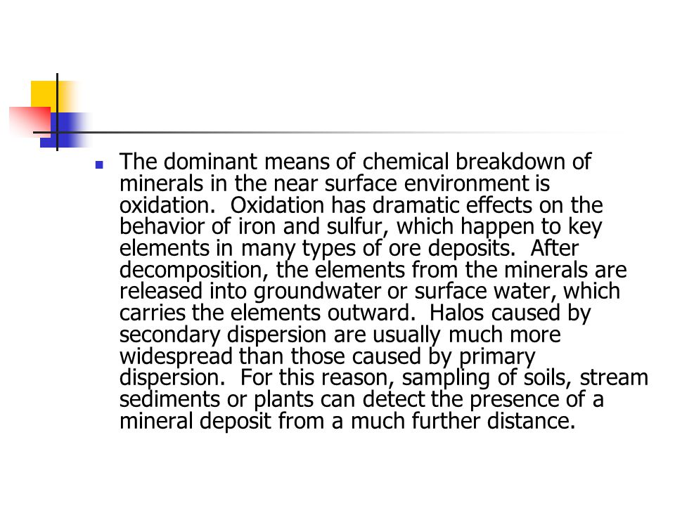 The dominant means of chemical breakdown of minerals in the near surface environment is oxidation. Oxidation has dramatic effects on the behavior of iron and sulfur, which happen to key elements in many types of ore deposits. After decomposition, the elements from the minerals are released into groundwater or surface water, which carries the elements outward. Halos caused by secondary dispersion are usually much more widespread than those caused by primary dispersion. For this reason, sampling of soils, stream sediments or plants can detect the presence of a mineral deposit from a much further distance.