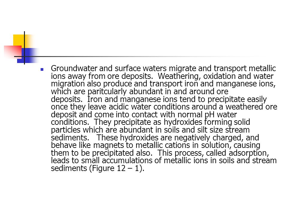 Groundwater and surface waters migrate and transport metallic ions away from ore deposits. Weathering, oxidation and water migration also produce and transport iron and manganese ions, which are paritcularly abundant in and around ore deposits. Iron and manganese ions tend to precipitate easily once they leave acidic water conditions around a weathered ore deposit and come into contact with normal pH water conditions. They precipitate as hydroxides forming solid particles which are abundant in soils and silt size stream sediments. These hydroxides are negatively charged, and behave like magnets to metallic cations in solution, causing them to be precipitated also. This process, called adsorption, leads to small accumulations of metallic ions in soils and stream sediments (Figure 12 – 1).
