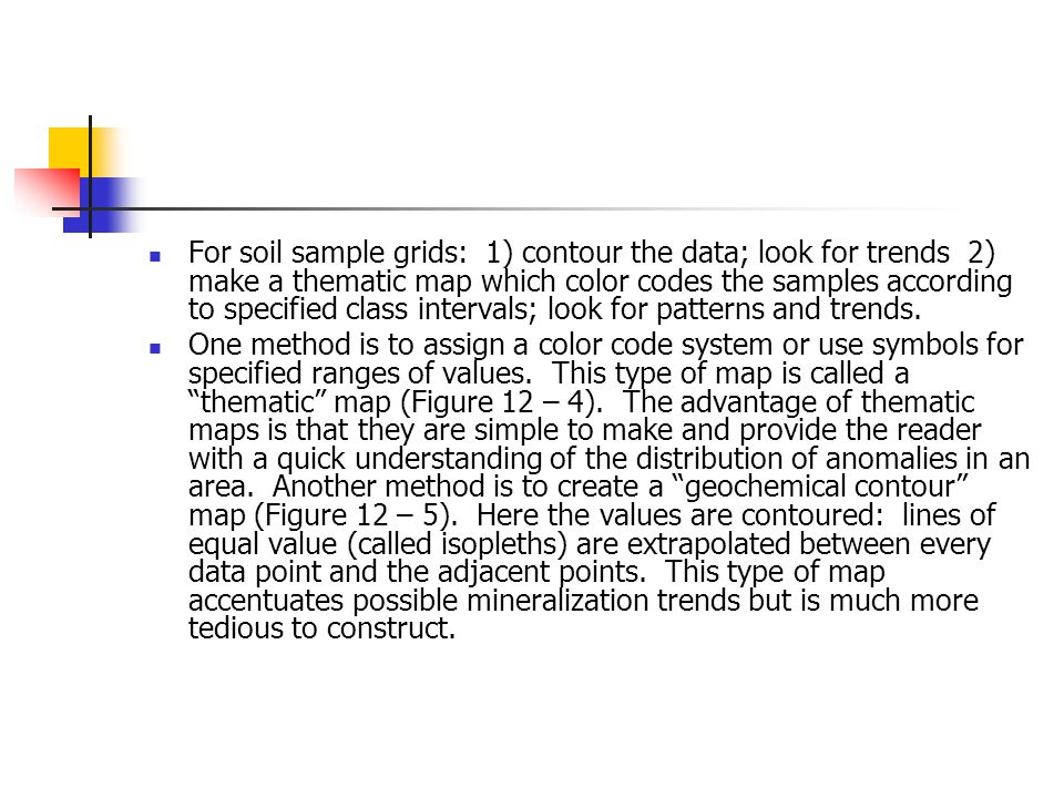 For soil sample grids: 1) contour the data; look for trends 2) make a thematic map which color codes the samples according to specified class intervals; look for patterns and trends.