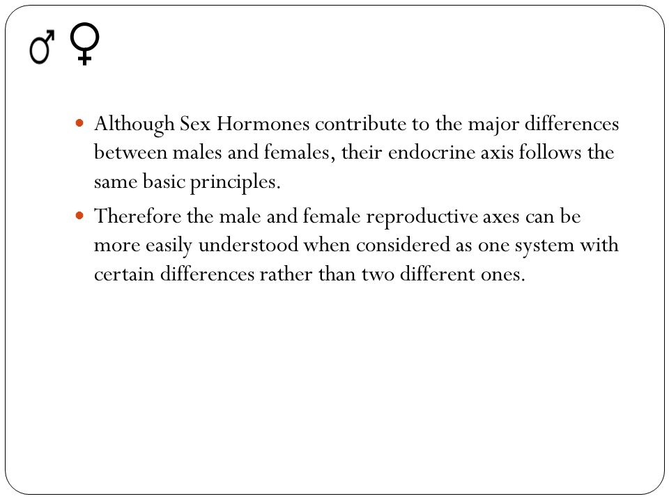 Although Sex Hormones contribute to the major differences between males and females, their endocrine axis follows the same basic principles.