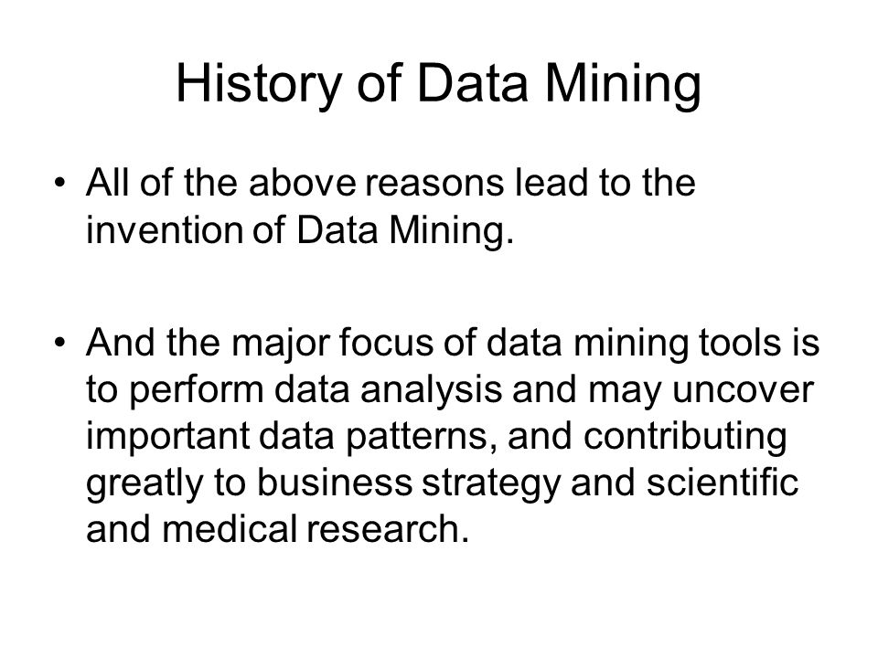 History of Data Mining All of the above reasons lead to the invention of Data Mining.
