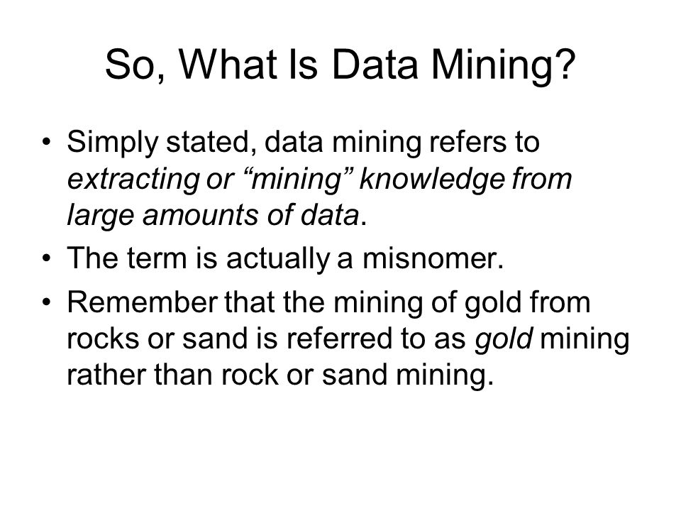 So, What Is Data Mining Simply stated, data mining refers to extracting or mining knowledge from large amounts of data.