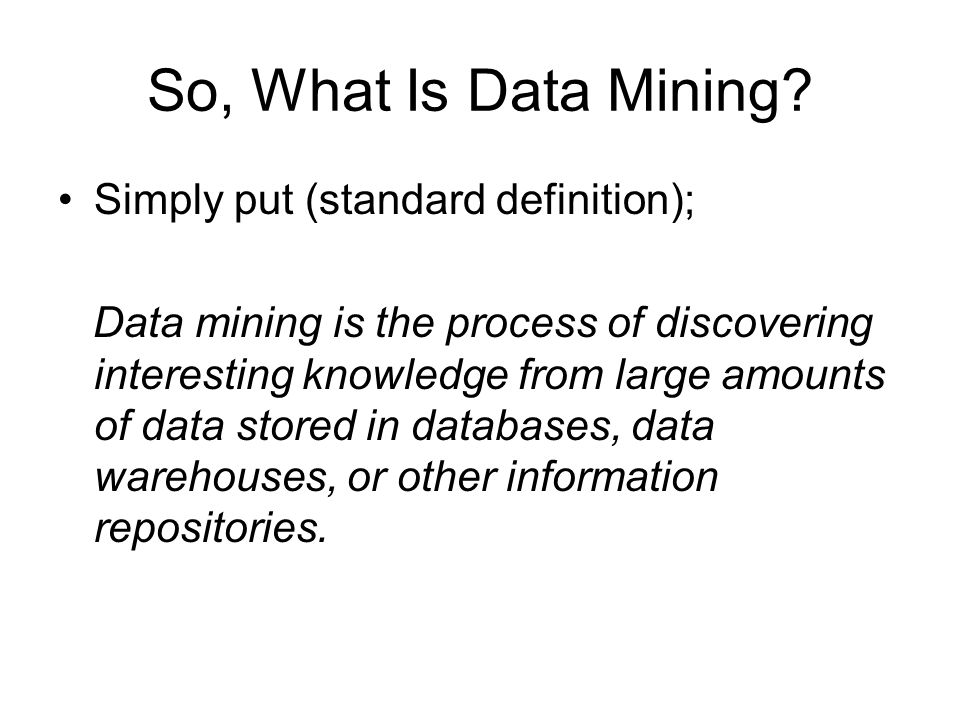 So, What Is Data Mining Simply put (standard definition);