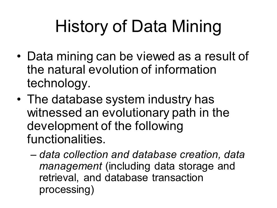 History of Data Mining Data mining can be viewed as a result of the natural evolution of information technology.