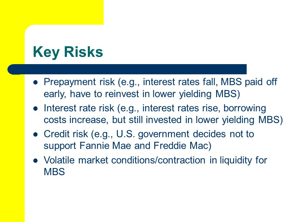 Key Risks Prepayment risk (e.g., interest rates fall, MBS paid off early, have to reinvest in lower yielding MBS)
