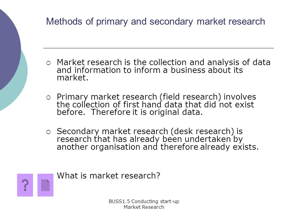 methods of primary market research It conducts primary qualitative and quantitative research and uses secondary research sources marketing research must include creative qualitative research approaches to gathering information as well as intuition in interpreting and using data marketing research informs, not replaces.