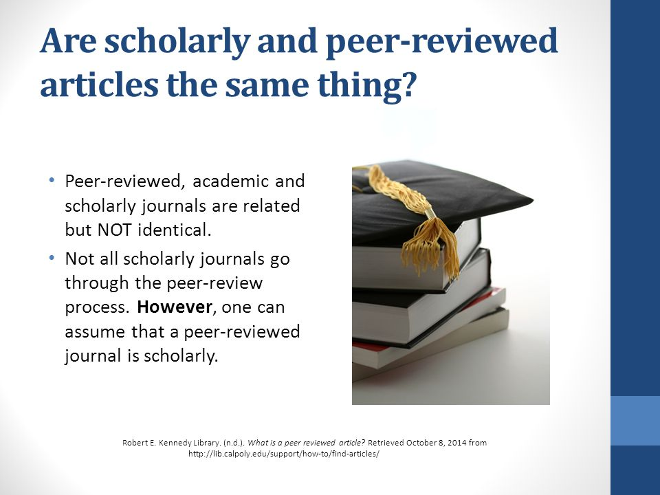 academic peer reviewed journal articles Journal titles include trade (eg welding journal) and scholarly (eg qualitative research journal) titles what is a scholarly journal • articles are written by researchers or scholars in the discipline • specialised discipline terminology or jargon is used • articles are often peer reviewed • most articles are preceded by an.
